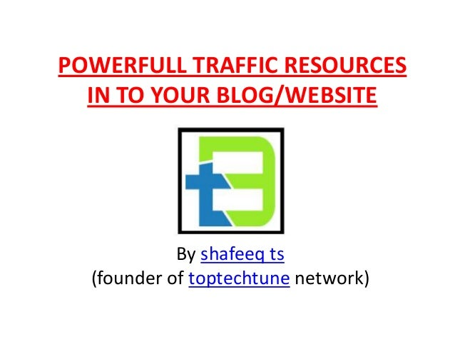 POWERFULL TRAFFIC RESOURCESIN TO YOUR BLOG/WEBSITEBy shafeeq ts(founder of toptechtune network)