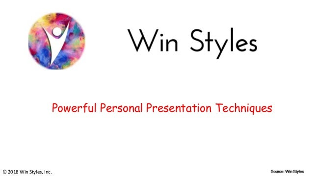 Powerful Personal Presentation Techniques © 2018 Win Styles, Inc.