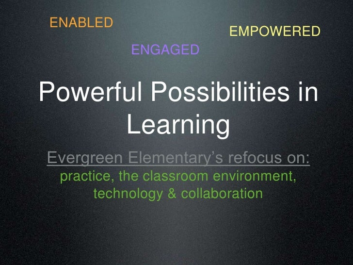 ENABLED<br />EMPOWERED<br />ENGAGED<br />Powerful Possibilities in Learning<br />Evergreen Elementary's refocus on: practi...