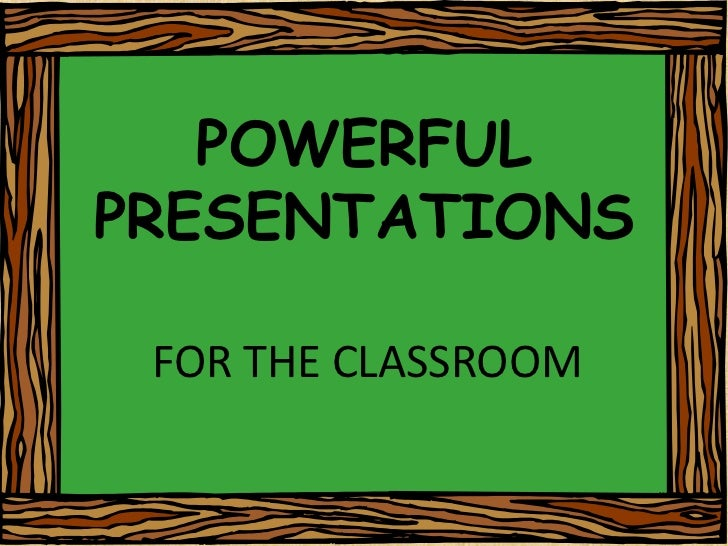 POWERFUL PRESENTATIONS<br />FOR THE CLASSROOM<br />