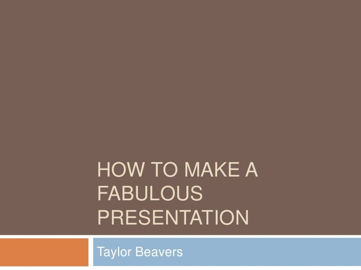 How to Make a Fabulous Presentation<br />Taylor Beavers<br />
