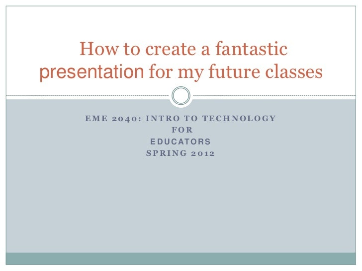 How to create a fantasticpresentation for my future classes     EME 2040: INTRO TO TECHNOLOGY                      FOR    ...