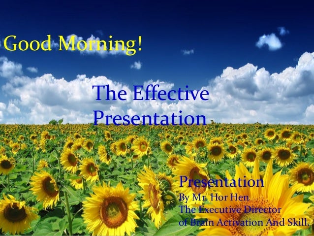 Good Morning! Presentation By Mr. Hor Hen The Executive Director of Brain Activation And Skill. The Effective Presentation