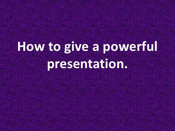 How to give a powerful presentation.<br />