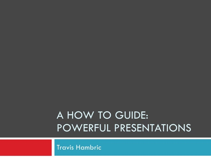 A HOW TO GUIDE: POWERFUL PRESENTATIONS Travis Hambric