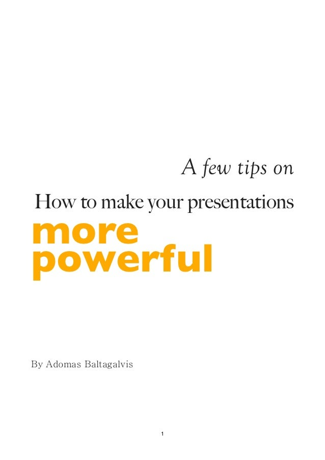 A few tips onHow to make your presentationsmorepowerfulBy Adomas Baltagalvis                        1