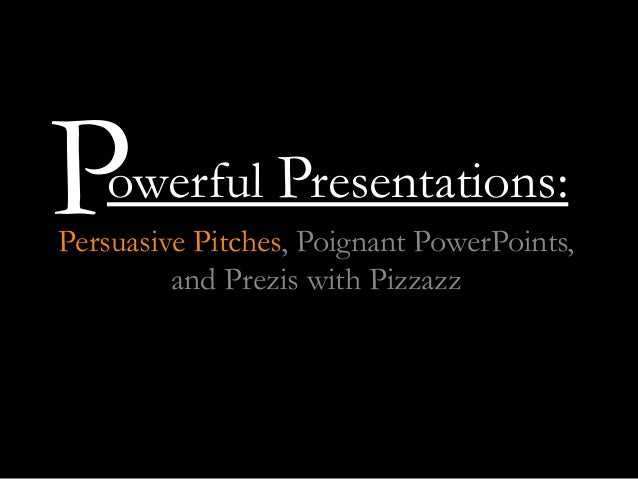 owerful Presentations: Persuasive Pitches, Poignant PowerPoints, and Prezis with Pizzazz P