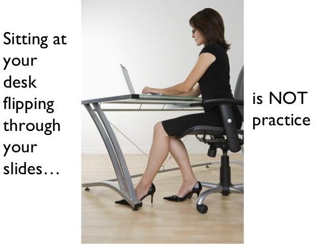 Sitting atyourdeskflippingthroughyourslides…is NOTpractice