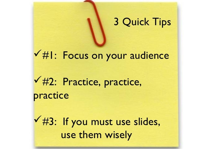 #1: Focus on your audience#2: Practice, practice,practice#3: If you must use slides,use them wisely3 Quick Tips
