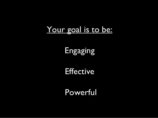 Your goal is to be:EngagingEffectivePowerful