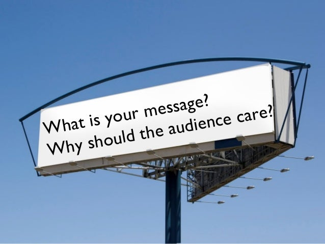 What is your message?Why should the audience care?