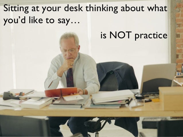 Sitting at your desk thinking about whatyou'd like to say…is NOT practice
