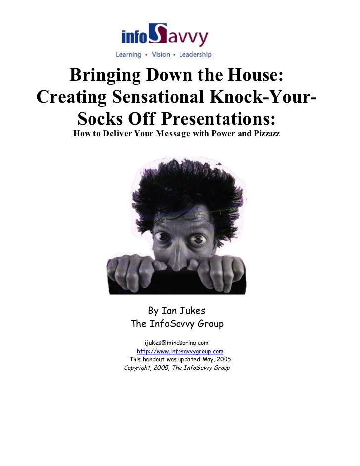 Bringing Down the House:Creating Sensational Knock-Your-    Socks Off Presentations:    How to Deliver Your Message with P...