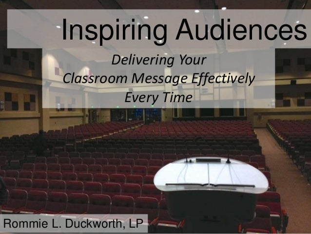 Inspiring Audiences Rommie L. Duckworth, LP Delivering Your Classroom Message Effectively Every Time