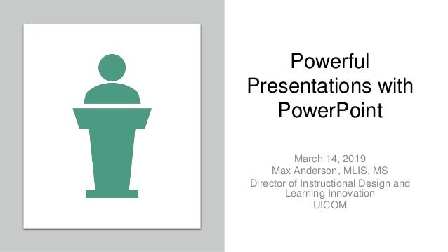 Powerful Presentations with PowerPoint March 14, 2019 Max Anderson, MLIS, MS Director of Instructional Design and Learning...