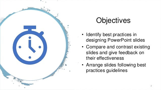 Objectives • Identify best practices in designing PowerPoint slides • Compare and contrast existing slides and give feedba...