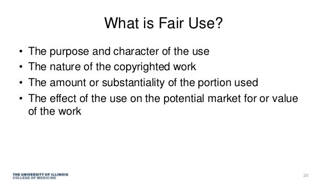 What is Fair Use? • The purpose and character of the use • The nature of the copyrighted work • The amount or substantiali...