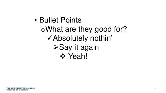• Bullet Points oWhat are they good for? Absolutely nothin' Say it again  Yeah! 32