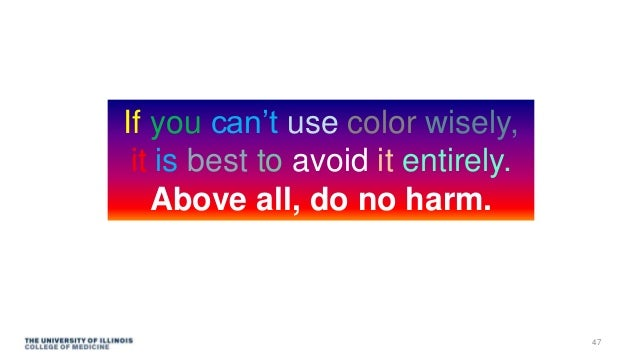 If you can't use color wisely, it is best to avoid it entirely. Above all, do no harm. 47