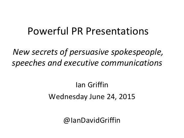 Powerful PR Presentations New secrets of persuasive spokespeople, speeches and executive communications Ian Griffin Wednes...