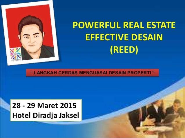 "POWERFUL REAL ESTATE EFFECTIVE DESAIN (REED) "" LANGKAH CERDAS MENGUASAI DESAIN PROPERTI "" 28 - 29 Maret 2015 Hotel Diradja..."