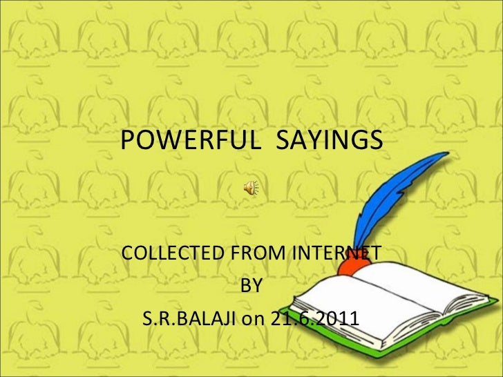 POWERFUL  SAYINGS COLLECTED FROM INTERNET BY S.R.BALAJI on 21.6.2011