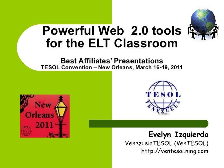 Powerful Web  2.0 tools for the ELT Classroom Best Affiliates' Presentations TESOL Convention – New Orleans, March 16-19, ...