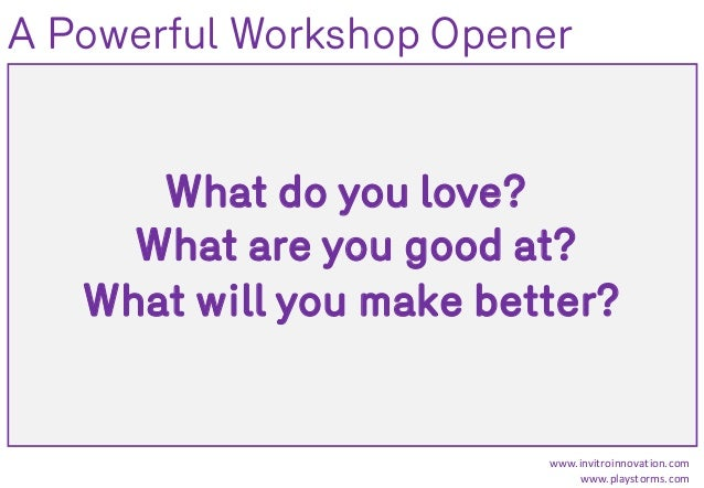 What do you love? What are you good at? What will you make better? www.invitroinnovation.com www.playstorms.com A Powerful...