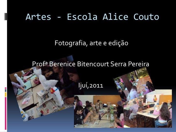 Artes - Escola Alice Couto<br /> Fotografia, arte e edição<br />Profª Berenice Bitencourt Serra Pereira<br />Ijuí,2011<br />