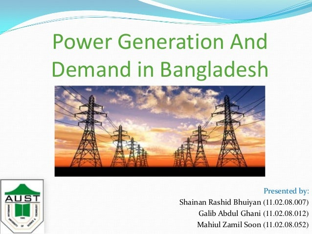 Power Generation And Demand in Bangladesh Presented by: Shainan Rashid Bhuiyan (11.02.08.007) Galib Abdul Ghani (11.02.08....