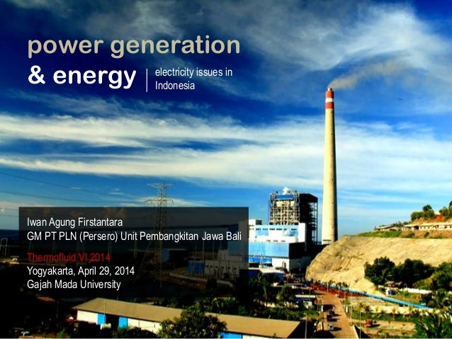 power generation & energy electricity issues in Indonesia Iwan Agung Firstantara GM PT PLN (Persero) Unit Pembangkitan Jaw...