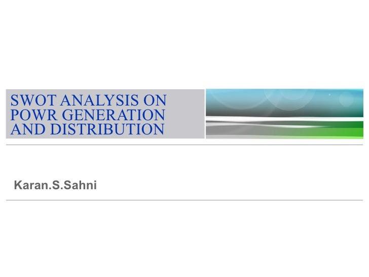 SWOT ANALYSIS ON POWR GENERATION AND DISTRIBUTION   Karan.S.Sahni