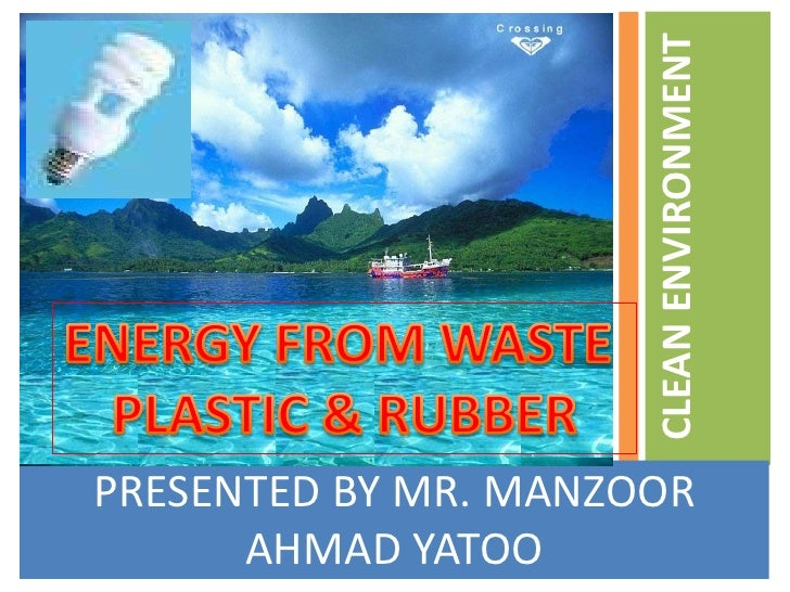 PRESENTED BY MR. MANZOOR AHMAD YATOO<br />CLEAN ENVIRONMENT <br />ENERGY FROM WASTE <br />PLASTIC & RUBBER<br />