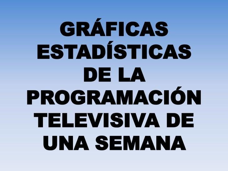 GRÁFICAS ESTADÍSTICAS DE LA PROGRAMACIÓN TELEVISIVA DE UNA SEMANA<br />