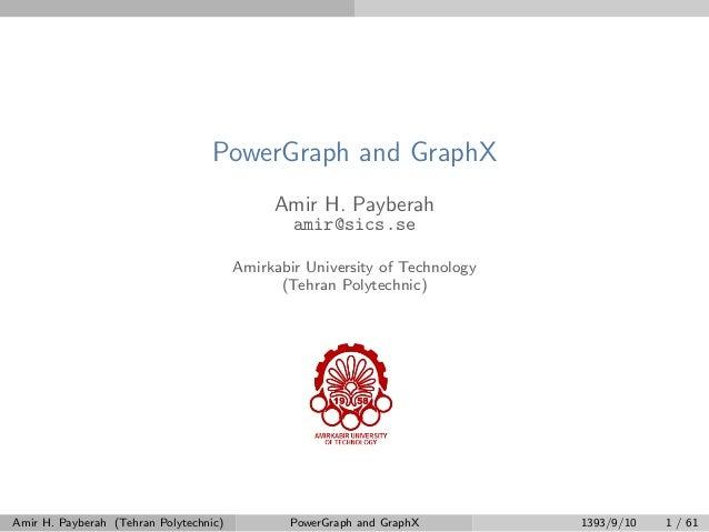 PowerGraph and GraphX Amir H. Payberah amir@sics.se Amirkabir University of Technology (Tehran Polytechnic) Amir H. Payber...