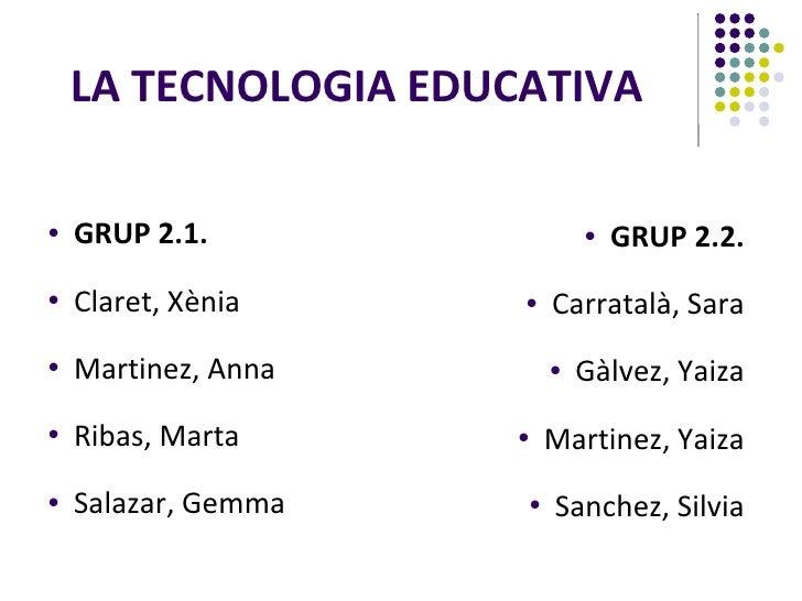 LA TECNOLOGIA EDUCATIVA   <ul><li>GRUP 2.1. </li></ul><ul><li>Claret, Xènia </li></ul><ul><li>Martinez, Anna </li></ul><ul...