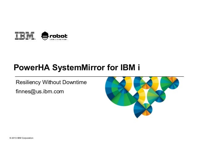 © 2013 IBM Corporation PowerHA SystemMirror for IBM i Resiliency Without Downtime finnes@us.ibm.com