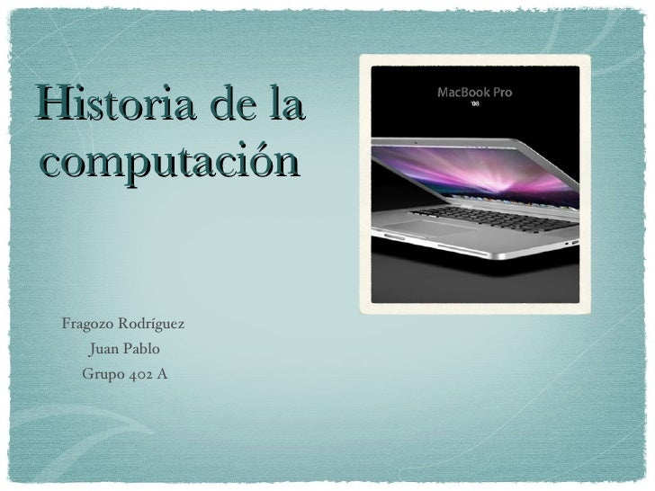 Historia de la computación <ul><li>Fragozo Rodríguez  </li></ul><ul><li>Juan Pablo </li></ul><ul><li>Grupo 402 A </li></ul>
