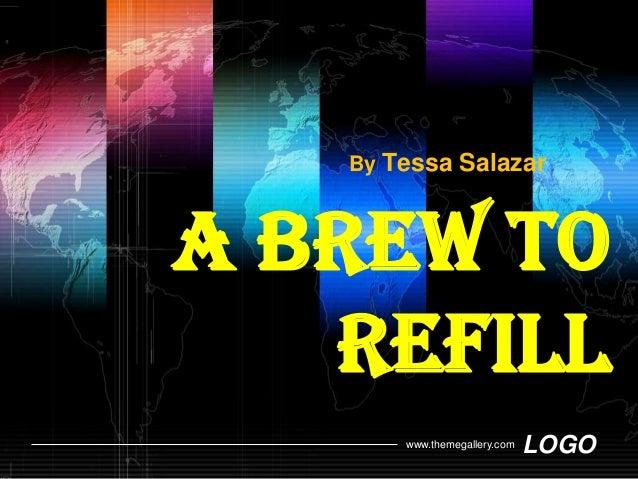 By Tessa SalazarA brew to   refill       www.themegallery.com   LOGO
