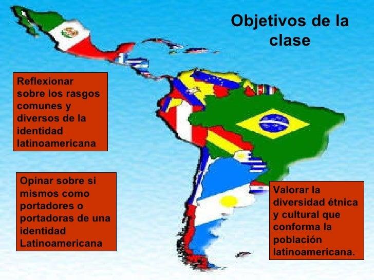 Objetivos de la clase Reflexionar sobre los rasgos comunes y diversos de la identidad latinoamericana Opinar sobre si mism...