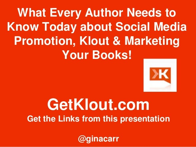 What Every Author Needs to  Know Today about Social Media  Promotion, Klout & Marketing  Your Books!  GetKlout.com  Get th...