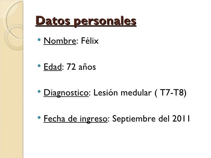 Datos personales   Nombre: Félix   Edad: 72 años   Diagnostico: Lesión medular ( T7-T8)   Fecha de ingreso: Septiembre...