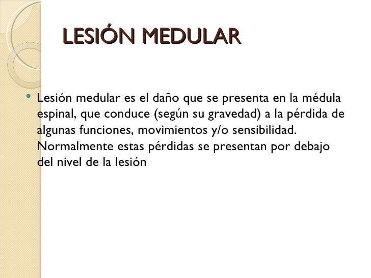 LESIÓN MEDULAR   Lesión medular es el daño que se presenta en la médula    espinal, que conduce (según su gravedad) a la ...
