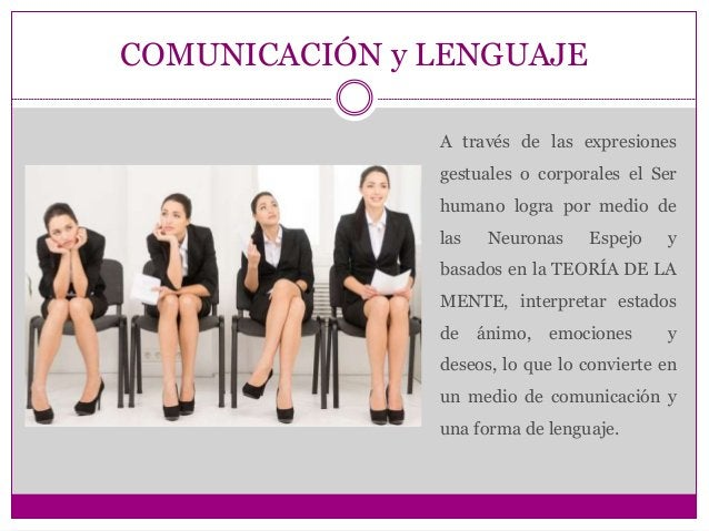 COMUNICACIÓN y LENGUAJE A través de las expresiones gestuales o corporales el Ser humano logra por medio de las Neuronas E...