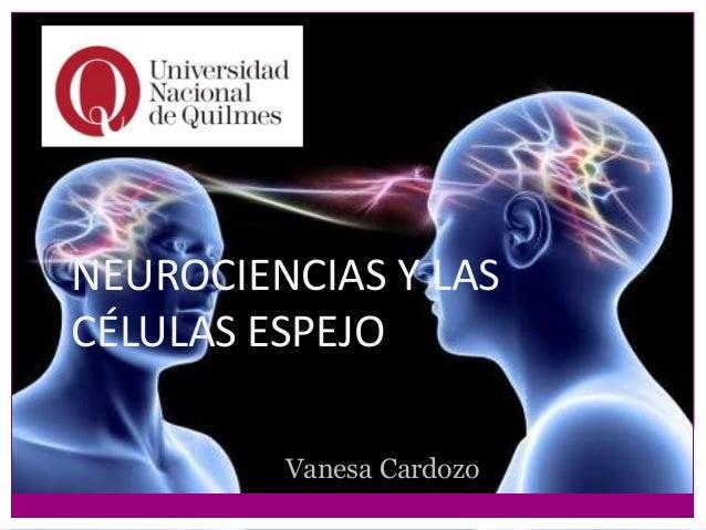 NEUROCIENCIAS Y LAS CÉLULAS ESPEJO Vanesa Cardozo