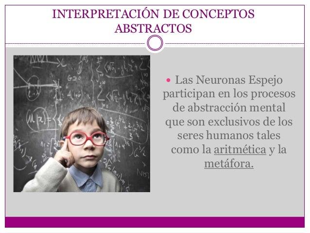 INTERPRETACIÓN DE CONCEPTOS ABSTRACTOS  Las Neuronas Espejo participan en los procesos de abstracción mental que son excl...