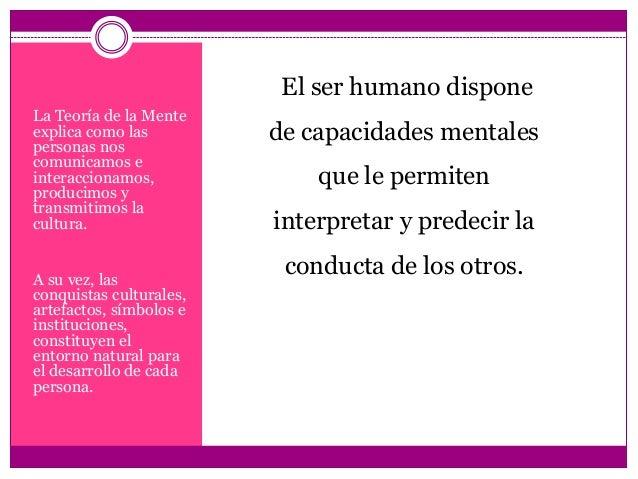 La Teoría de la Mente explica como las personas nos comunicamos e interaccionamos, producimos y transmitimos la cultura. A...