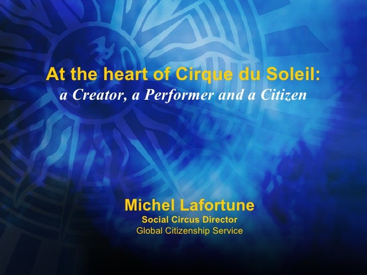 At the heart of Cirque du Soleil: a Creator, a Performer and a Citizen Michel Lafortune Social Circus Director Global Citi...