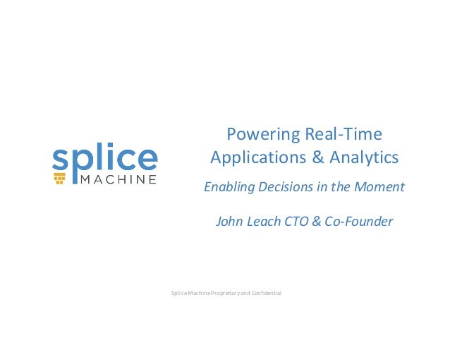 Splice  Machine  Proprietary  and  Confidential Powering  Real-‐Time   Applications  &  Analytics   Ena...