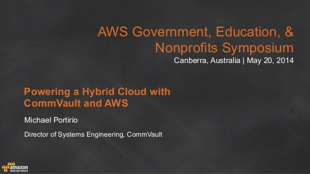 AWS Government, Education, & Nonprofits Symposium Canberra, Australia | May 20, 2014 Powering a Hybrid Cloud with CommVaul...